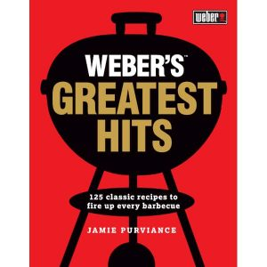 Weber's Greatest Hits Classic Recipes to Fire Up Every Barbeque